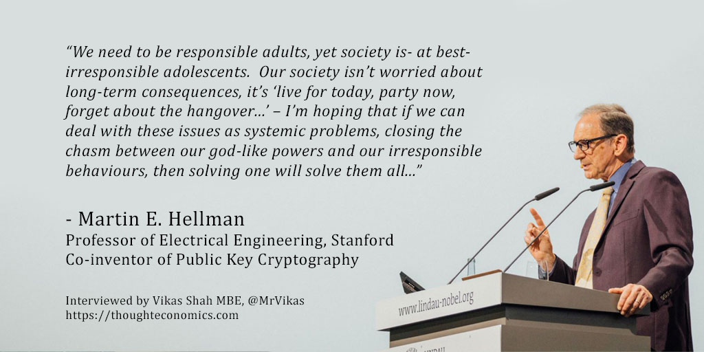 "Martin E. Hellman is a remarkable man. He is perhaps best known for his invention, with Diffie and Merkle, of public key cryptography- the technology which (amongst other uses) enables secure internet transactions and is used to transfer trillions of dollars each day. His work has been recognised by numerous honours including his election to the National Academy of Engineering, the National Inventors Hall of Fame and most recently- receiving the 2015 ACM Turing Award, the most prestigious honour In computer science. Hellman has a deep interest in the ethics of technological development. As he says in his book, Breakthrough: Emerging New Thinking, ""…In the present state of world affairs, one of the major sources of disparity is the discrepancy between our scientific and technical progress and our level of societal and individual development. The magnitude of the forces we command today are such that mankind can alter the environment of the planet as a whole, as we are now doing. The subsequent emergence of global problems and the recognition of their importance is certainly one of the great intellectual events of our time."" In this exclusive interview, I spoke to Professor Hellman on how, as our capabilities accelerate, our society must approach the ethics of technology."