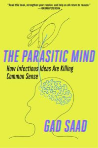 The Parasitic Mind How Infectious Ideas Are Killing Common Sense by Gad Saad